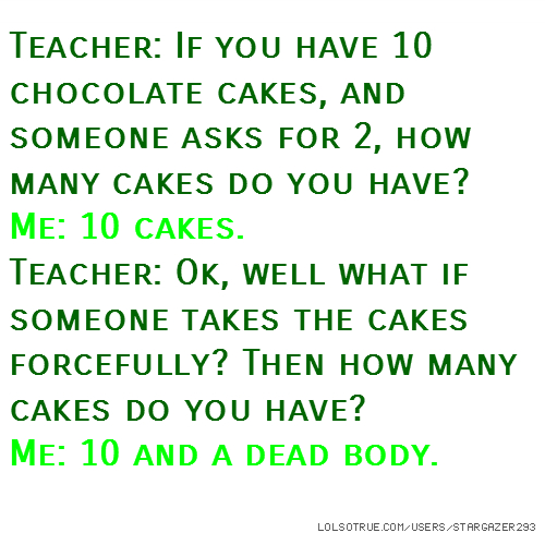 Teacher: If you have 10 chocolate cakes, and someone asks for 2, how many cakes do you have? Me: 10 cakes. Teacher: Ok, well what if someone takes the cakes forcefully? Then how many cakes do you have? Me: 10 and a dead body.