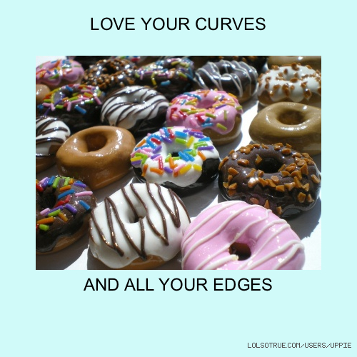 LOVE YOUR CURVES AND ALL YOUR EDGES