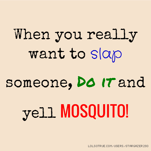 When you really want to slap someone, Do it and yell MOSQUITO!