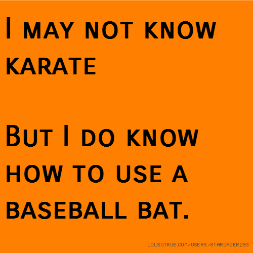 I may not know karate But I do know how to use a baseball bat.