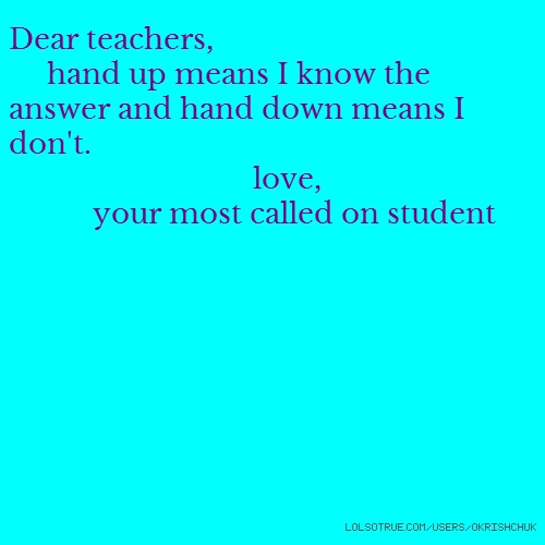 Dear teachers, hand up means I know the answer and hand down means I don't. love, your most called on student