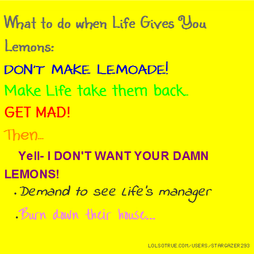 What to do when Life Gives You Lemons: DON'T MAKE LEMOADE! Make Life take them back.. GET MAD! Then... •Yell- I DON'T WANT YOUR DAMN LEMONS! •Demand to see Life's manager •Burn down their house...