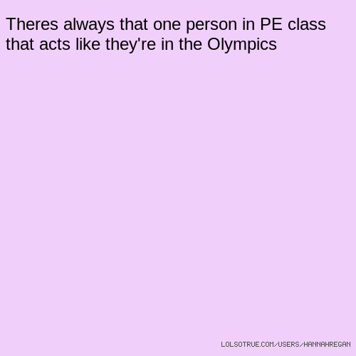 Theres always that one person in PE class that acts like they're in the Olympics