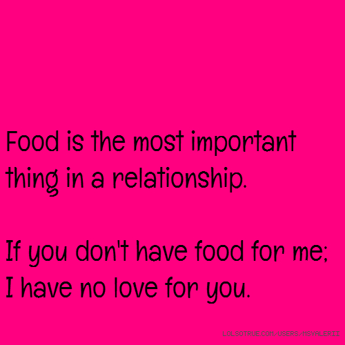 Food is the most important thing in a relationship. If you don't have food for me; I have no love for you.