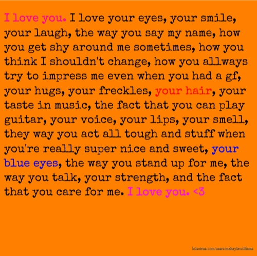 I love you. I love your eyes, your smile, your laugh, the way you say my name, how you get shy around me sometimes, how you think I shouldn't change, how you allways try to impress me even when you had a gf, your hugs, your freckles, your hair, your taste in music, the fact that you can play guitar, your voice, your lips, your smell, they way you act all tough and stuff when you're really super nice and sweet, your blue eyes, the way you stand up for me, the way you talk, your strength, and the fact that you care for me. I love you. &lt