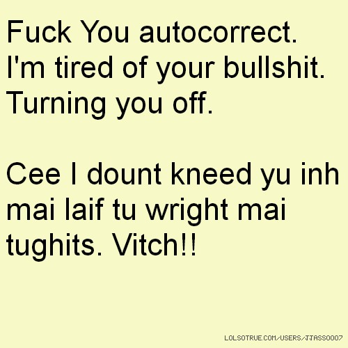 Fuck You autocorrect. I'm tired of your bullshit. Turning you off. Cee I dount kneed yu inh mai laif tu wright mai tughits. Vitch!!