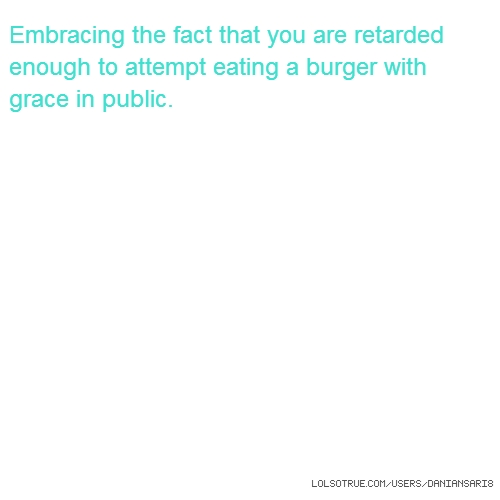 Embracing the fact that you are retarded enough to attempt eating a burger with grace in public.