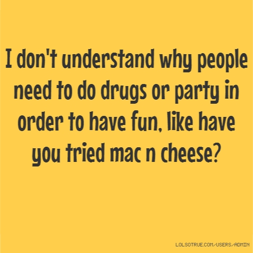 I don't understand why people need to do drugs or party in order to have fun, like have you tried mac n cheese?