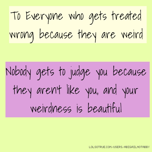 To Everyone who gets treated wrong because they are weird Nobody gets to judge you because they aren't like you, and your weirdness is beautiful
