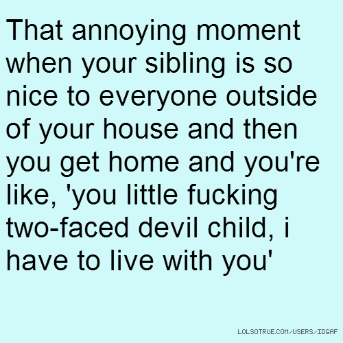 That annoying moment when your sibling is so nice to everyone outside of your house and then you get home and you're like, 'you little fucking two-faced devil child, i have to live with you'