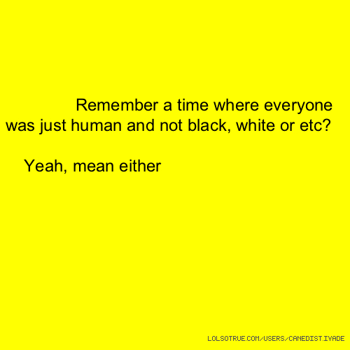 Remember a time where everyone was just human and not black, white or etc? Yeah, mean either