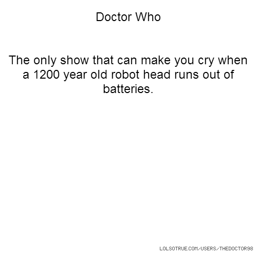 Doctor Who The only show that can make you cry when a 1200 year old robot head runs out of batteries.