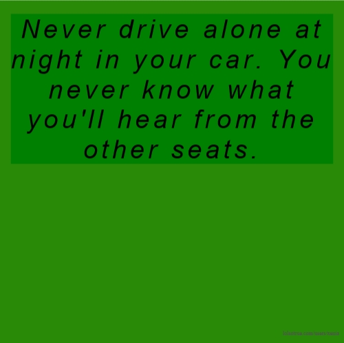 Never drive alone at night in your car. You never know what you'll hear from the other seats.