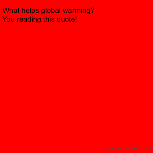 What helps global warming? You reading this quote!