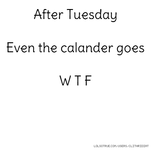 After Tuesday Even the calander goes W T F