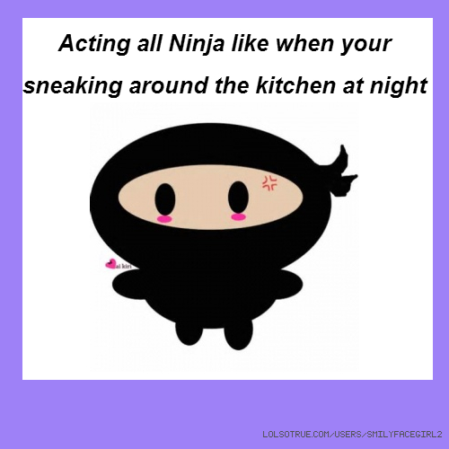 Acting all Ninja like when your sneaking around the kitchen at night
