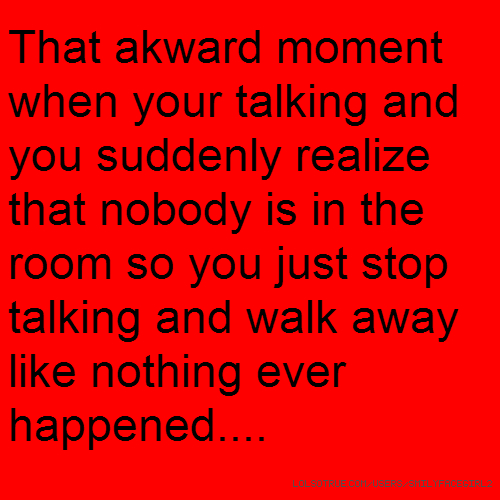 That akward moment when your talking and you suddenly realize that nobody is in the room so you just stop talking and walk away like nothing ever happened....