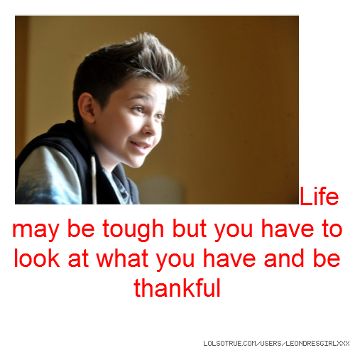 Life may be tough but you have to look at what you have and be thankful