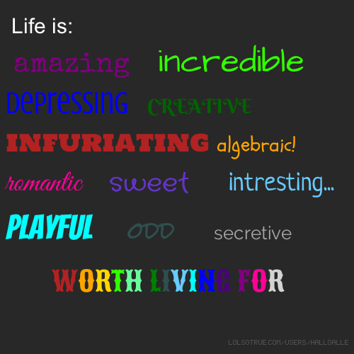 Life is: amazing incredible depressing CREATIVE infuriating algebraic! romantic sweet  intresting... Playful odd secretive WORTH LIVING FOR