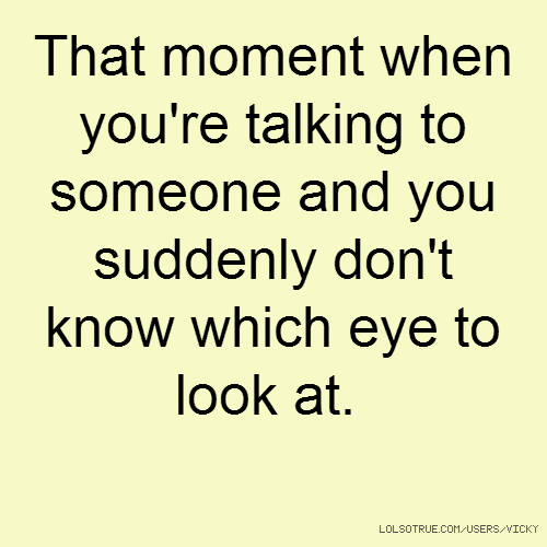 That moment when you're talking to someone and you suddenly don't know which eye to look at.