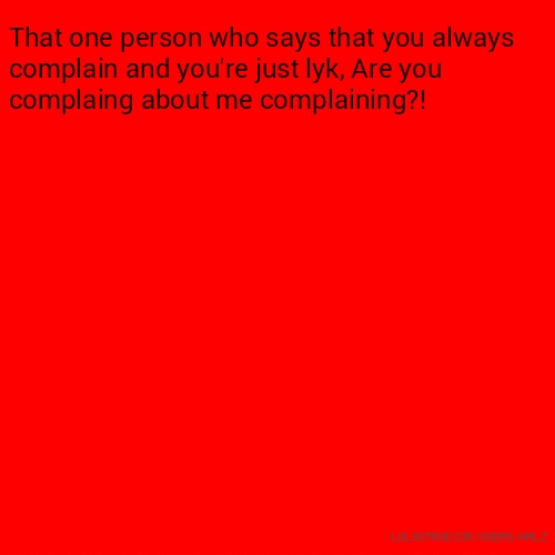That one person who says that you always complain and you're just lyk, Are you complaing about me complaining?!
