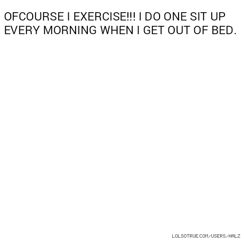 OFCOURSE I EXERCISE!!! I DO ONE SIT UP EVERY MORNING WHEN I GET OUT OF BED.