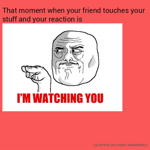 That moment when your friend touches your stuff and your reaction is