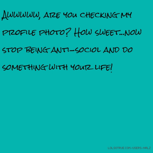 Awwwww, are you checking my profile photo? How sweet...now stop being anti-sociol and do something with your life!