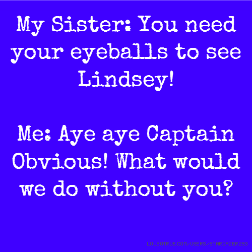 My Sister: You need your eyeballs to see Lindsey! Me: Aye aye Captain Obvious! What would we do without you?