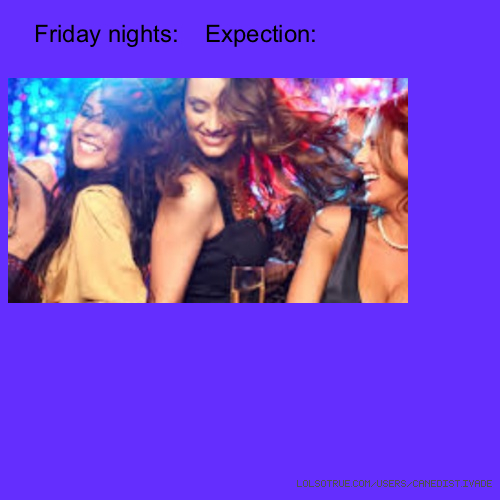 Friday nights: Expection: