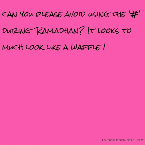 can you please avoid using the '#' during Ramadhan? It looks to much look like a waffle !