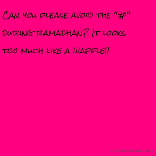 Can you please avoid the ''#'' during ramadhan? It looks too much like a waffle!!