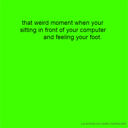 that weird moment when your sitting in front of your computer and feeling your foot.