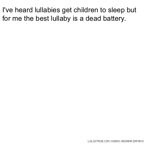 I've heard lullabies get children to sleep but for me the best lullaby is a dead battery.