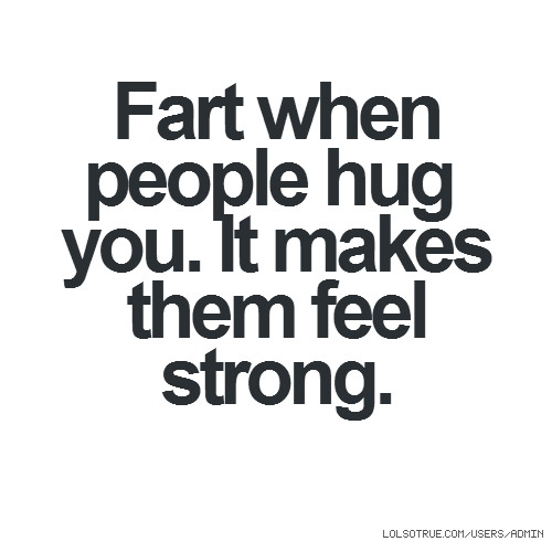 Fart when people hug you. It makes them feel strong.