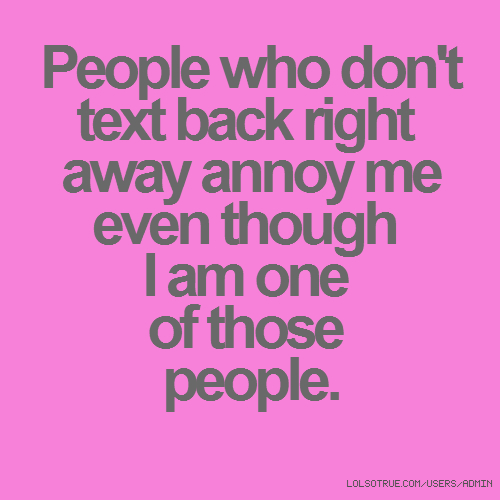 People who don't text back right away annoy me even though I am one of those people.