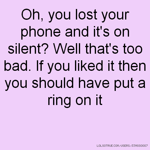 Oh, you lost your phone and it's on silent? Well that's too bad. If you liked it then you should have put a ring on it