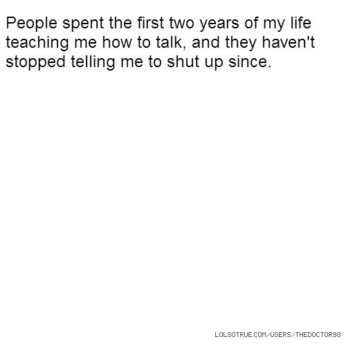People spent the first two years of my life teaching me how to talk, and they haven't stopped telling me to shut up since.