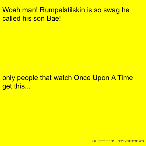 Woah man! Rumpelstilskin is so swag he called his son Bae! only people that watch Once Upon A Time get this...