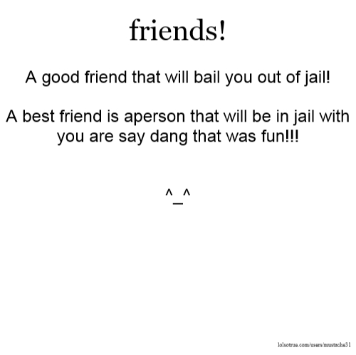 friends! A good friend that will bail you out of jail! A best friend is aperson that will be in jail with you are say dang that was fun!!! ^_^