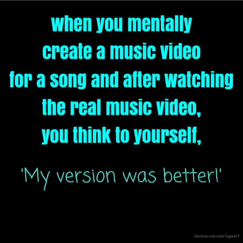 when you mentally create a music video for a song and after watching the real music video, you think to yourself, 'My version was better!'