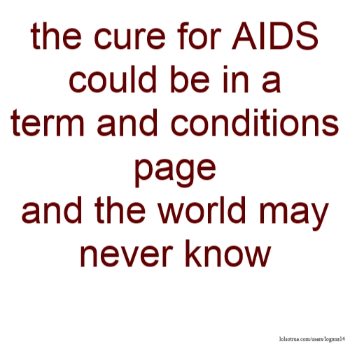 the cure for AIDS could be in a term and conditions page and the world may never know