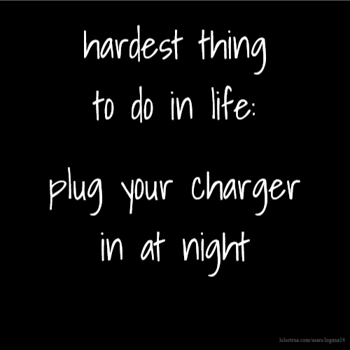 hardest thing to do in life: plug your charger in at night