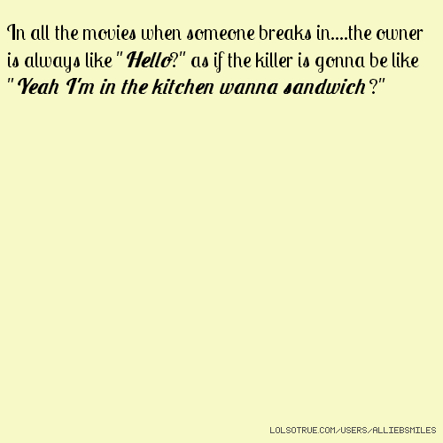 """In all the movies when someone breaks in....the owner is always like """"Hello?"""" as if the killer is gonna be like """"Yeah I'm in the kitchen wanna sandwich ?"""""""