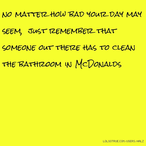 no matter how bad your day may seem, just remember that someone out there has to clean the bathroom in McDonalds