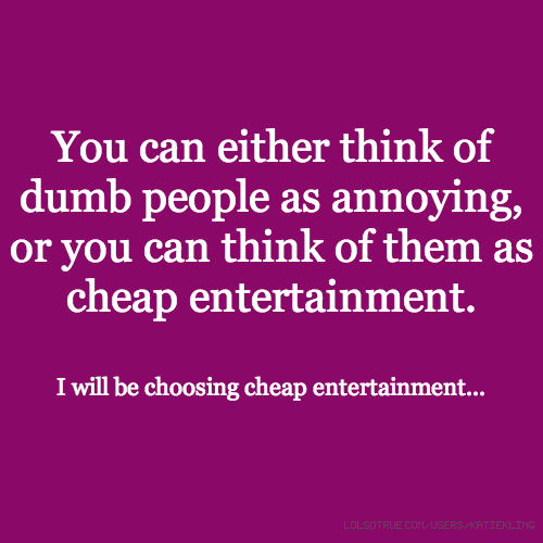 You can either think of dumb people as annoying, or you can think of them as cheap entertainment. I will be choosing cheap entertainment...