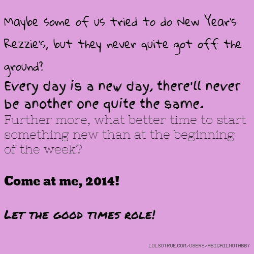 Maybe some of us tried to do New Year's Rezzie's, but they never quite got off the ground? Every day is a new day, there'll never be another one quite the same. Further more, what better time to start something new than at the beginning of the week? Come at me, 2014! Let the good times role!