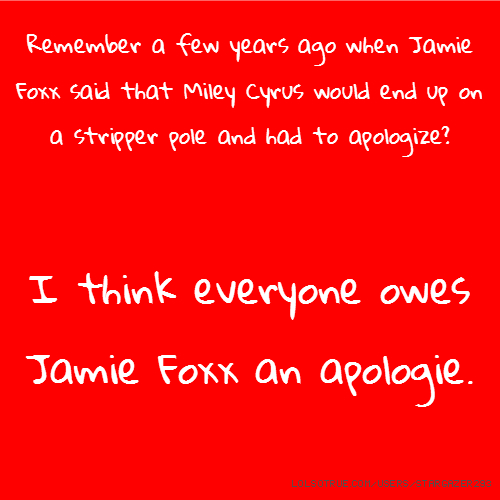 Remember a few years ago when Jamie Foxx said that Miley Cyrus would end up on a stripper pole and had to apologize? I think everyone owes Jamie Foxx an apologie.