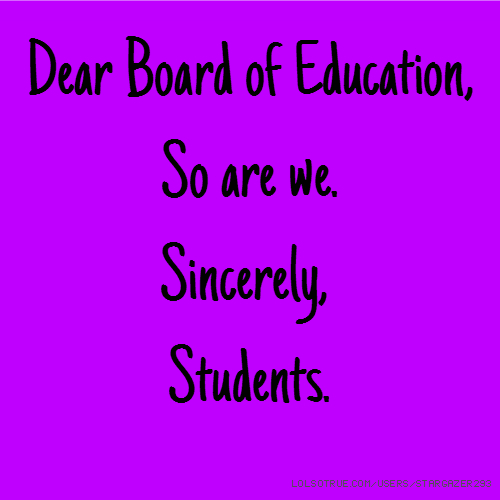 Dear Board of Education, So are we. Sincerely, Students.