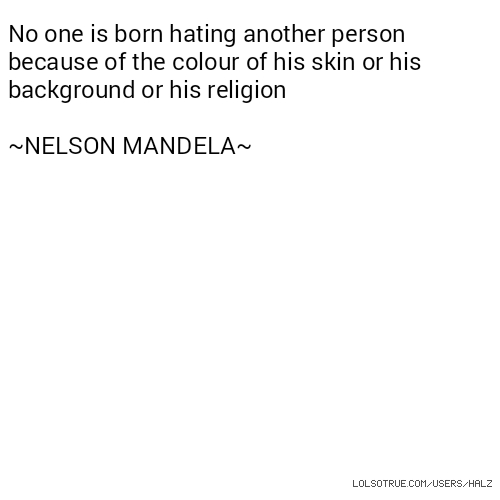 No one is born hating another person because of the colour of his skin or his background or his religion ~NELSON MANDELA~